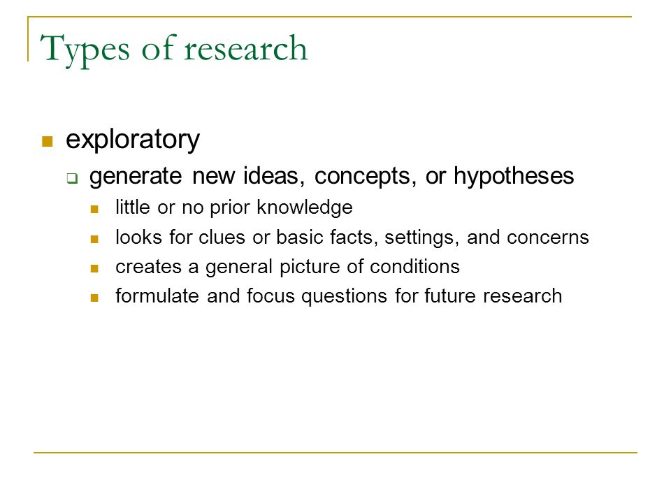 Types of research exploratory generate new ideas, concepts, or hypotheses little or no prior knowledge looks for clues or basic facts, settings, and c