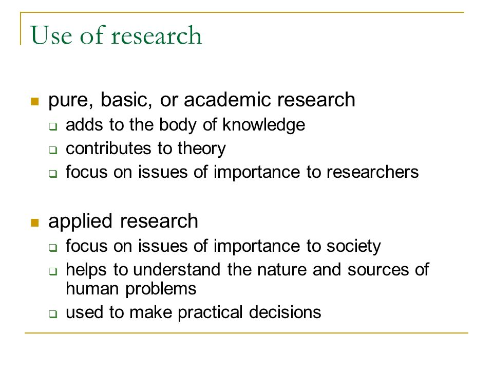 Use of research pure, basic, or academic research adds to the body of knowledge contributes to theory focus on issues of importance to researchers app
