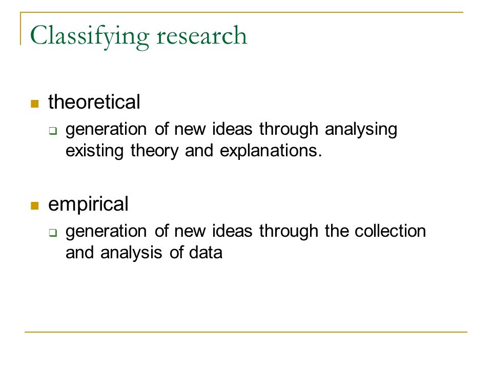 Classifying research theoretical generation of new ideas through analysing existing theory and explanations. empirical generation of new ideas through