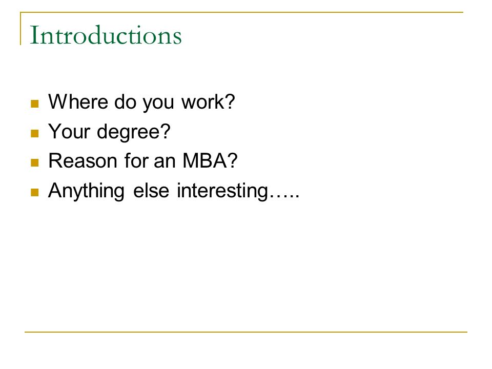 Introductions Where do you work? Your degree? Reason for an MBA? Anything else interesting…..