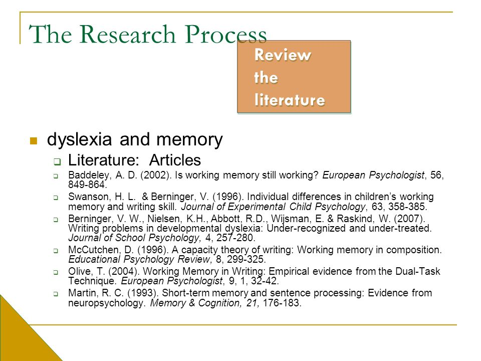 The Research Process dyslexia and memory Literature: Articles Baddeley, A. D. (2002). Is working memory still working? European Psychologist, 56, 849-