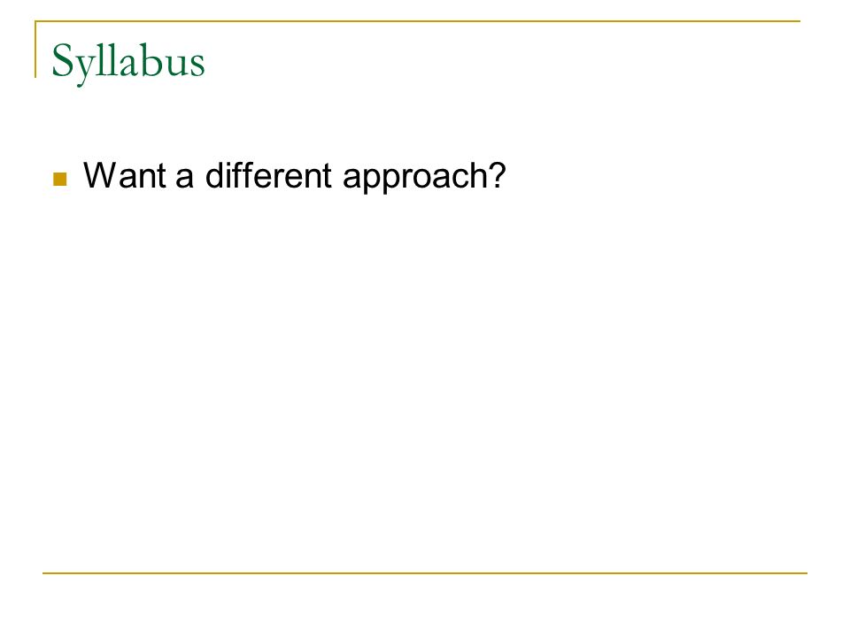 Syllabus Want a different approach?