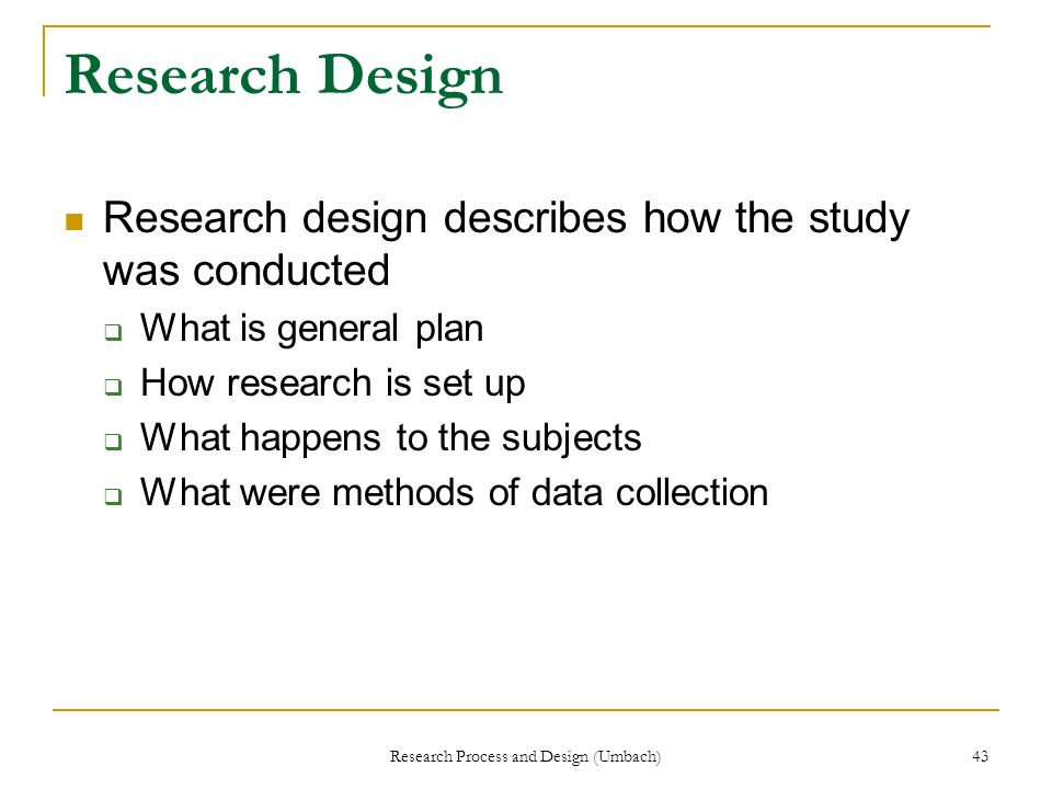 Research Process and Design (Umbach) 43 Research Design Research design describes how the study was conducted What is general plan How research is set