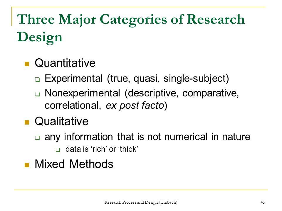 Research Process and Design (Umbach) 45 Three Major Categories of Research Design Quantitative Experimental (true, quasi, single-subject) Nonexperimen