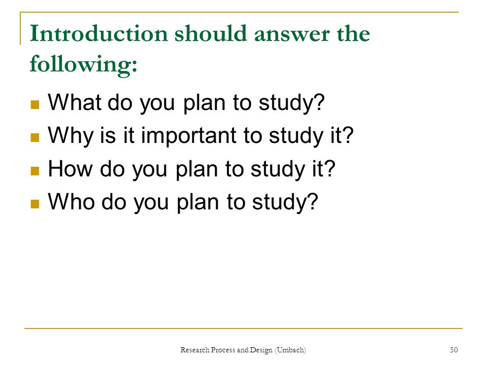 Research Process and Design (Umbach) 50 Introduction should answer the following: What do you plan to study? Why is it important to study it? How do y