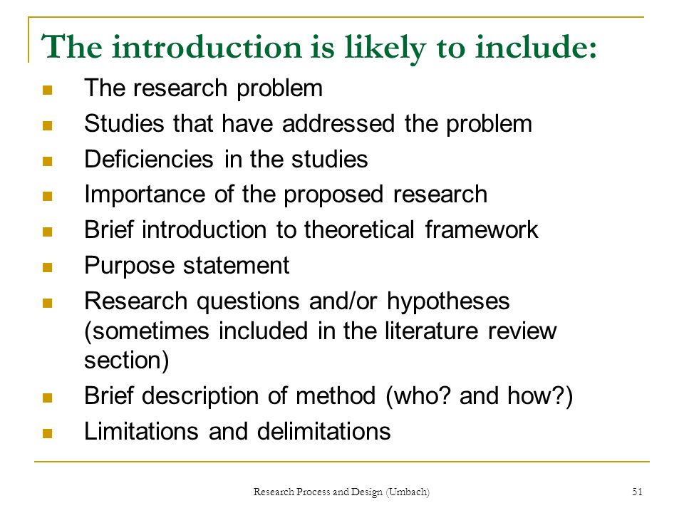 Research Process and Design (Umbach) 51 The introduction is likely to include: The research problem Studies that have addressed the problem Deficienci