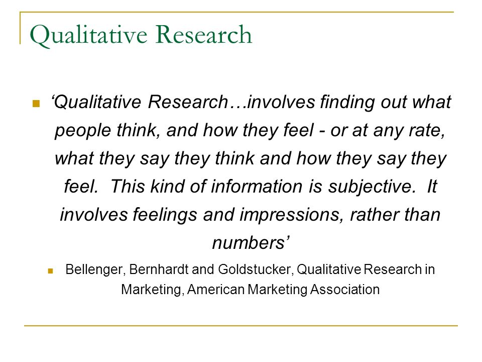 Qualitative Research Qualitative Research…involves finding out what people think, and how they feel - or at any rate, what they say they think and how