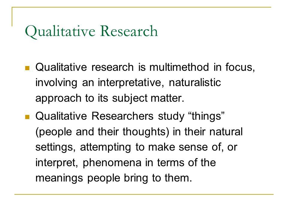 Qualitative Research Qualitative research is multimethod in focus, involving an interpretative, naturalistic approach to its subject matter. Qualitati