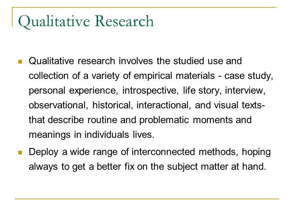 Qualitative Research Qualitative research involves the studied use and collection of a variety of empirical materials - case study, personal experienc