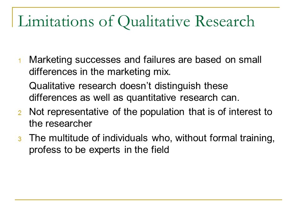 Limitations of Qualitative Research 1 Marketing successes and failures are based on small differences in the marketing mix. Qualitative research doesn