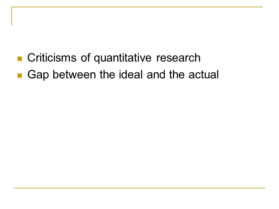 Criticisms of quantitative research Gap between the ideal and the actual