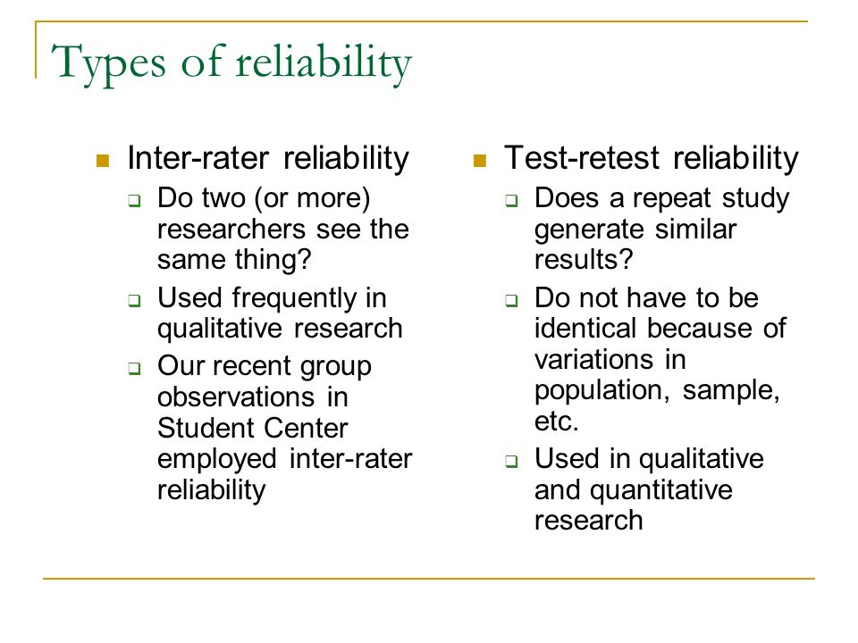 Types of reliability Inter-rater reliability Do two (or more) researchers see the same thing? Used frequently in qualitative research Our recent group