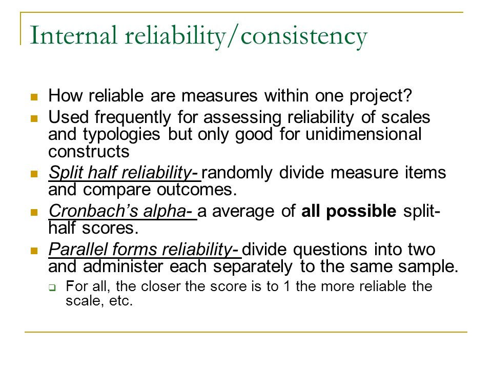 Internal reliability/consistency How reliable are measures within one project? Used frequently for assessing reliability of scales and typologies but