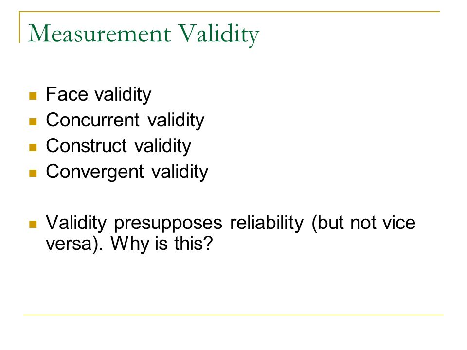 Measurement Validity Face validity Concurrent validity Construct validity Convergent validity Validity presupposes reliability (but not vice versa). W