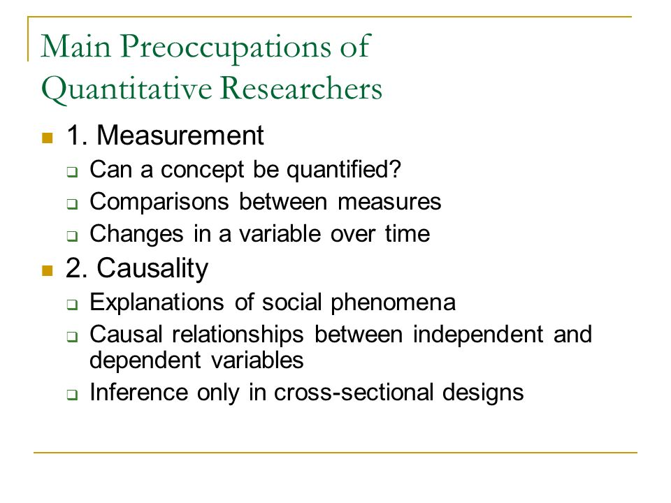 Main Preoccupations of Quantitative Researchers 1. Measurement Can a concept be quantified? Comparisons between measures Changes in a variable over ti