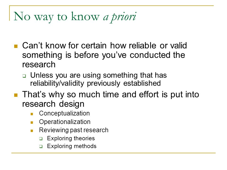 No way to know a priori Cant know for certain how reliable or valid something is before youve conducted the research Unless you are using something th