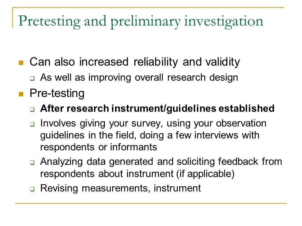 Pretesting and preliminary investigation Can also increased reliability and validity As well as improving overall research design Pre-testing After re