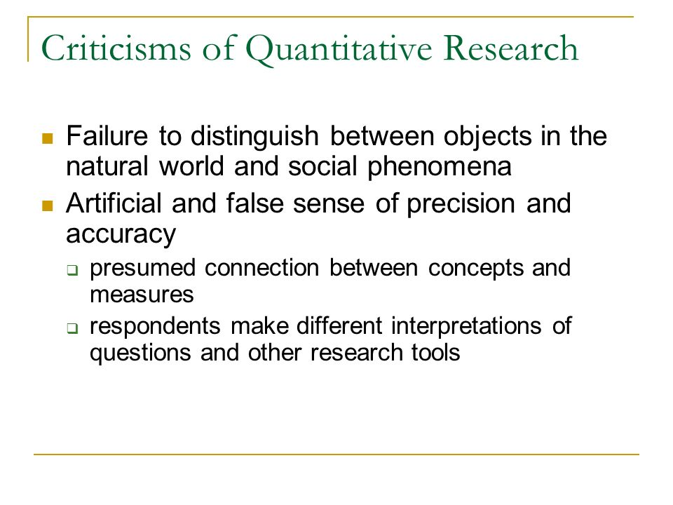 Criticisms of Quantitative Research Failure to distinguish between objects in the natural world and social phenomena Artificial and false sense of pre