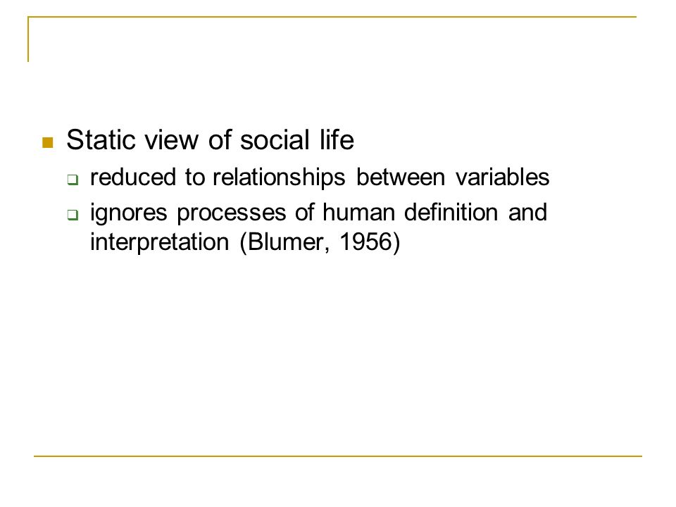 Static view of social life reduced to relationships between variables ignores processes of human definition and interpretation (Blumer, 1956)