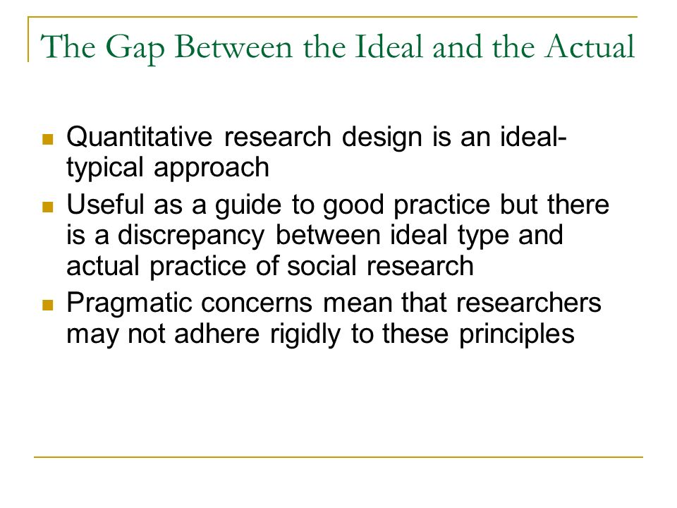 The Gap Between the Ideal and the Actual Quantitative research design is an ideal- typical approach Useful as a guide to good practice but there is a