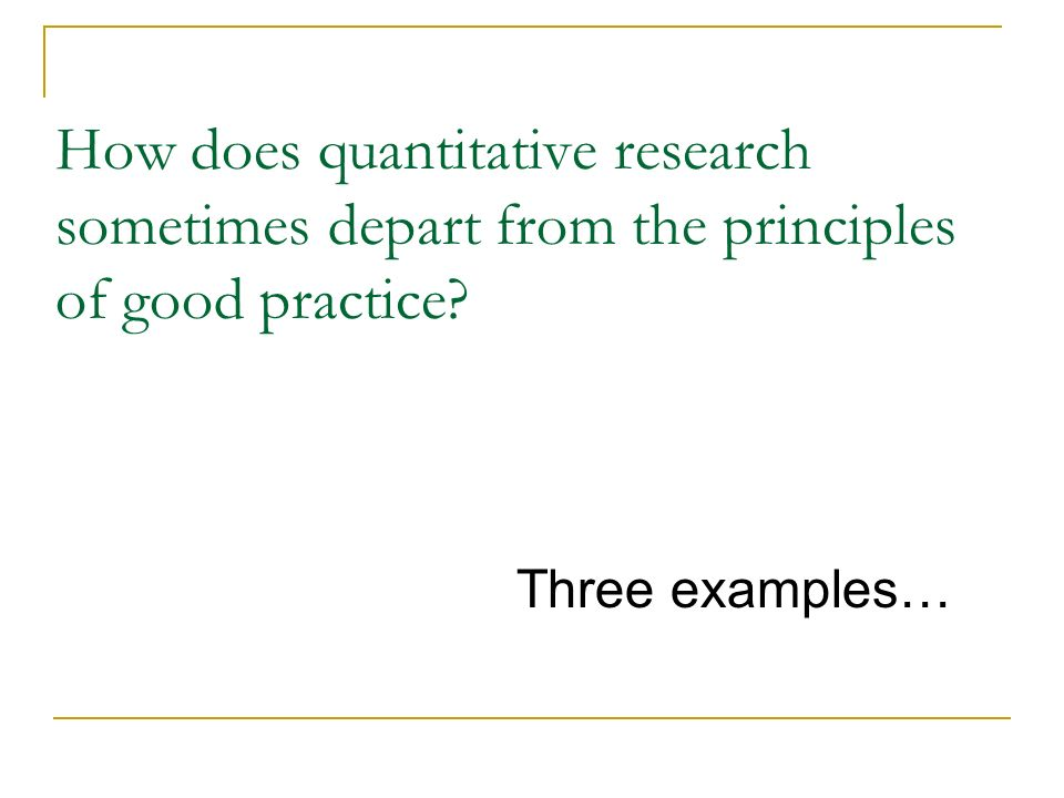 How does quantitative research sometimes depart from the principles of good practice? Three examples…