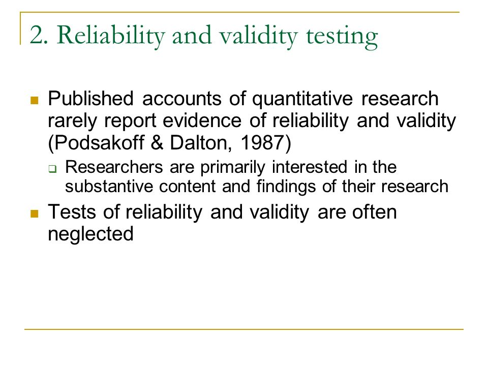 2. Reliability and validity testing Published accounts of quantitative research rarely report evidence of reliability and validity (Podsakoff & Dalton