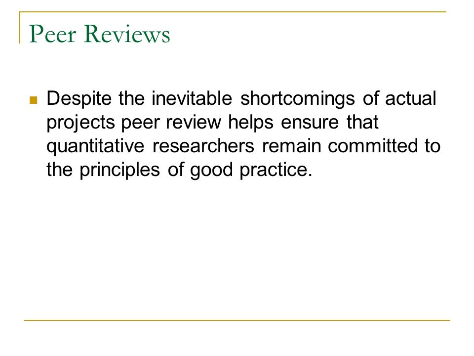 Peer Reviews Despite the inevitable shortcomings of actual projects peer review helps ensure that quantitative researchers remain committed to the pri