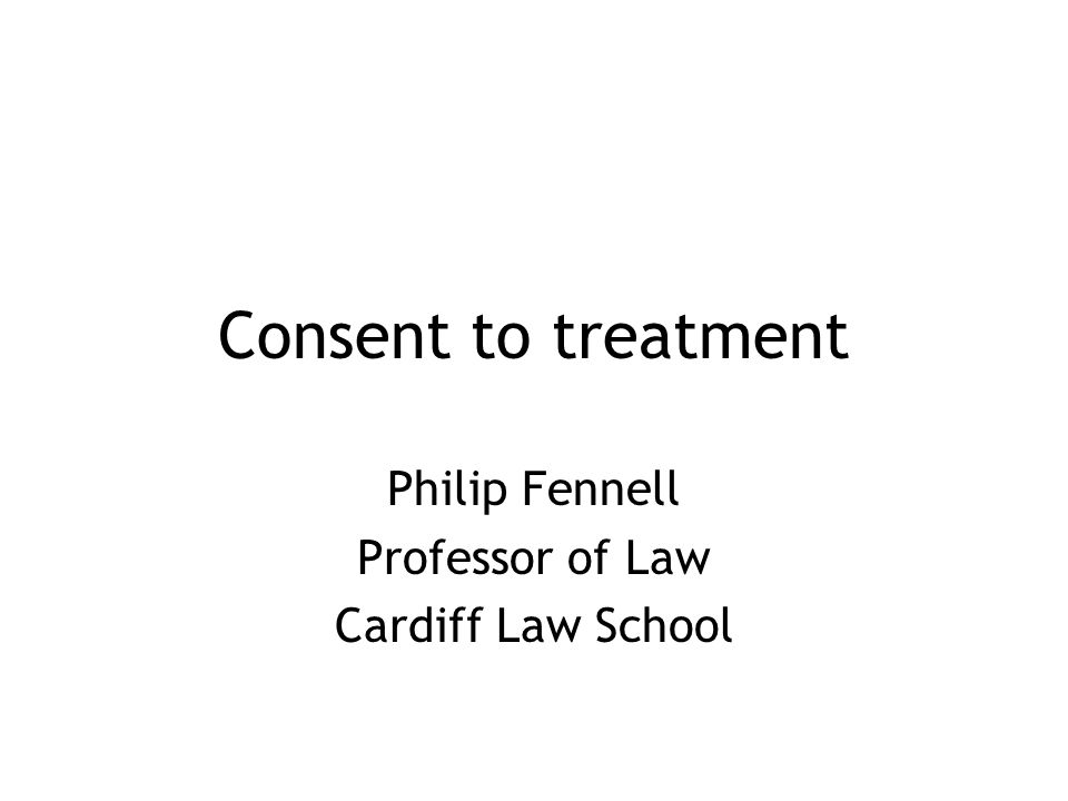 Consent to treatment Philip Fennell Professor of Law Cardiff Law School