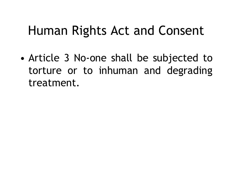Human Rights Act and Consent Article 3 No-one shall be subjected to torture or to inhuman and degrading treatment.