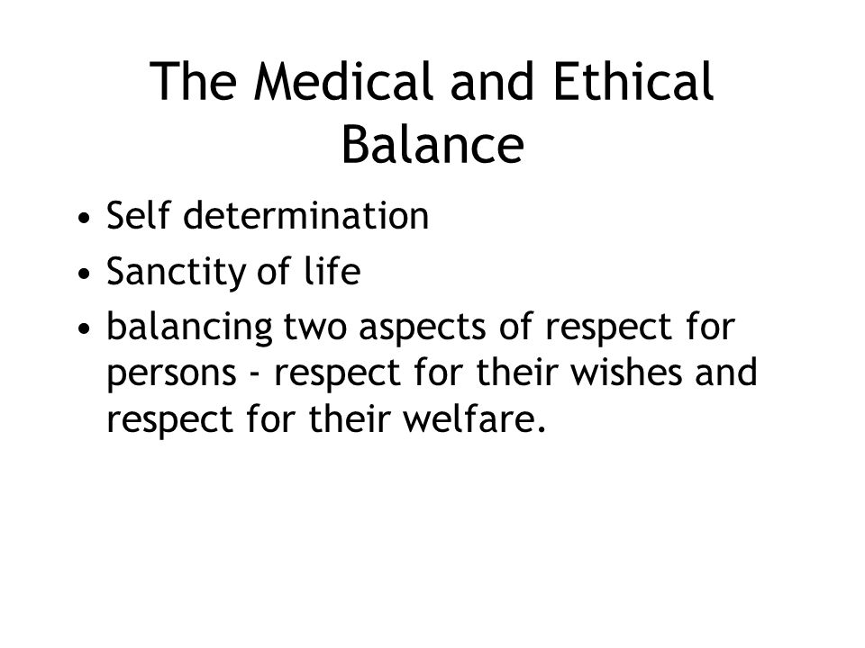 The Medical and Ethical Balance Self determination Sanctity of life balancing two aspects of respect for persons - respect for their wishes and respec