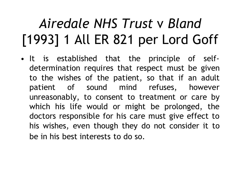 Airedale NHS Trust v Bland [1993] 1 All ER 821 per Lord Goff It is established that the principle of self- determination requires that respect must be