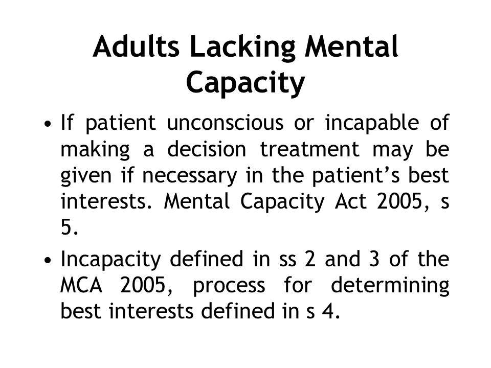 Adults Lacking Mental Capacity If patient unconscious or incapable of making a decision treatment may be given if necessary in the patients best interests.