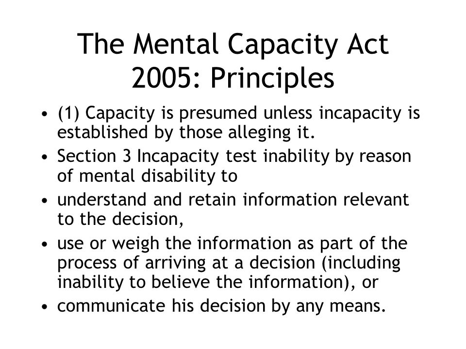 The Mental Capacity Act 2005: Principles (1) Capacity is presumed unless incapacity is established by those alleging it. Section 3 Incapacity test ina