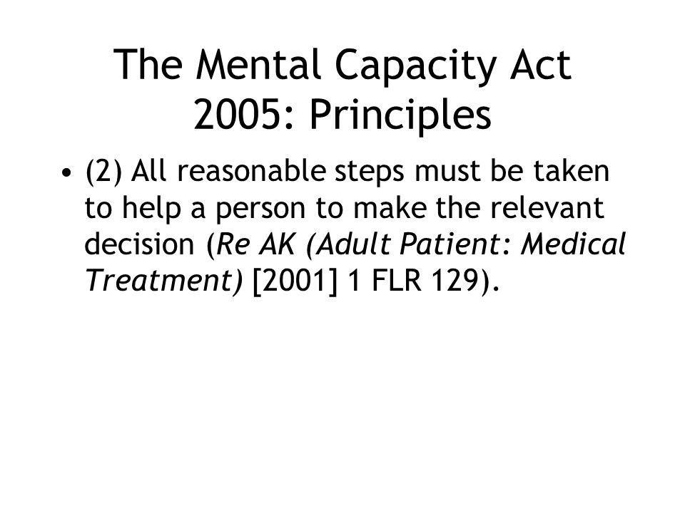 The Mental Capacity Act 2005: Principles (2) All reasonable steps must be taken to help a person to make the relevant decision (Re AK (Adult Patient: