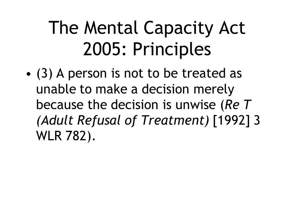 The Mental Capacity Act 2005: Principles (3) A person is not to be treated as unable to make a decision merely because the decision is unwise (Re T (A