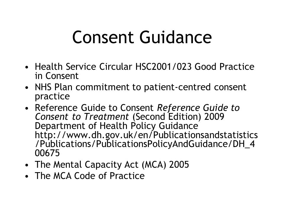 Consent Guidance Health Service Circular HSC2001/023 Good Practice in Consent NHS Plan commitment to patient-centred consent practice Reference Guide to Consent Reference Guide to Consent to Treatment (Second Edition) 2009 Department of Health Policy Guidance http://www.dh.gov.uk/en/Publicationsandstatistics /Publications/PublicationsPolicyAndGuidance/DH_4 00675 The Mental Capacity Act (MCA) 2005 The MCA Code of Practice
