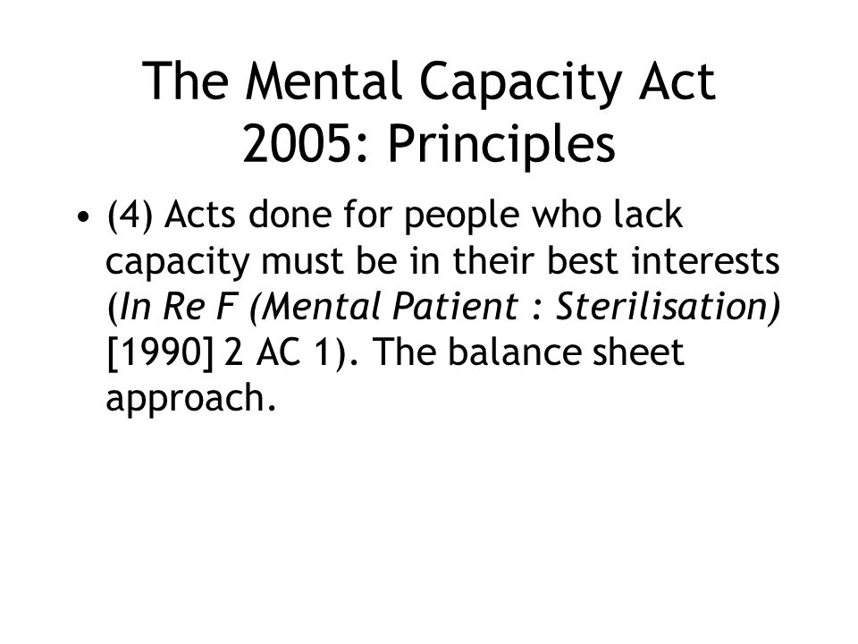 The Mental Capacity Act 2005: Principles (4) Acts done for people who lack capacity must be in their best interests (In Re F (Mental Patient : Sterilisation) [1990] 2 AC 1).