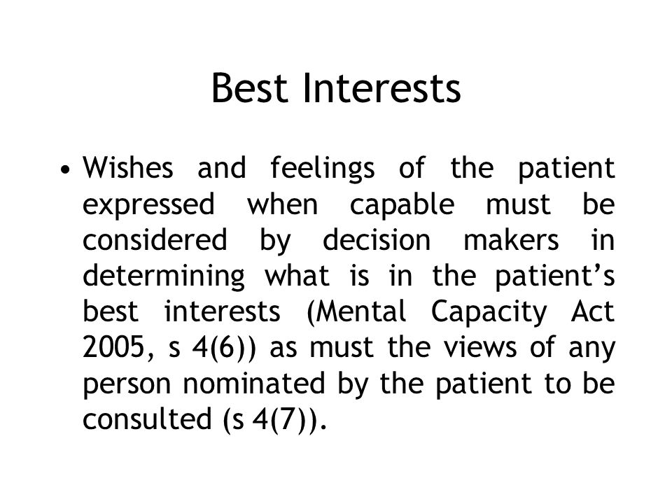 Best Interests Wishes and feelings of the patient expressed when capable must be considered by decision makers in determining what is in the patients best interests (Mental Capacity Act 2005, s 4(6)) as must the views of any person nominated by the patient to be consulted (s 4(7)).