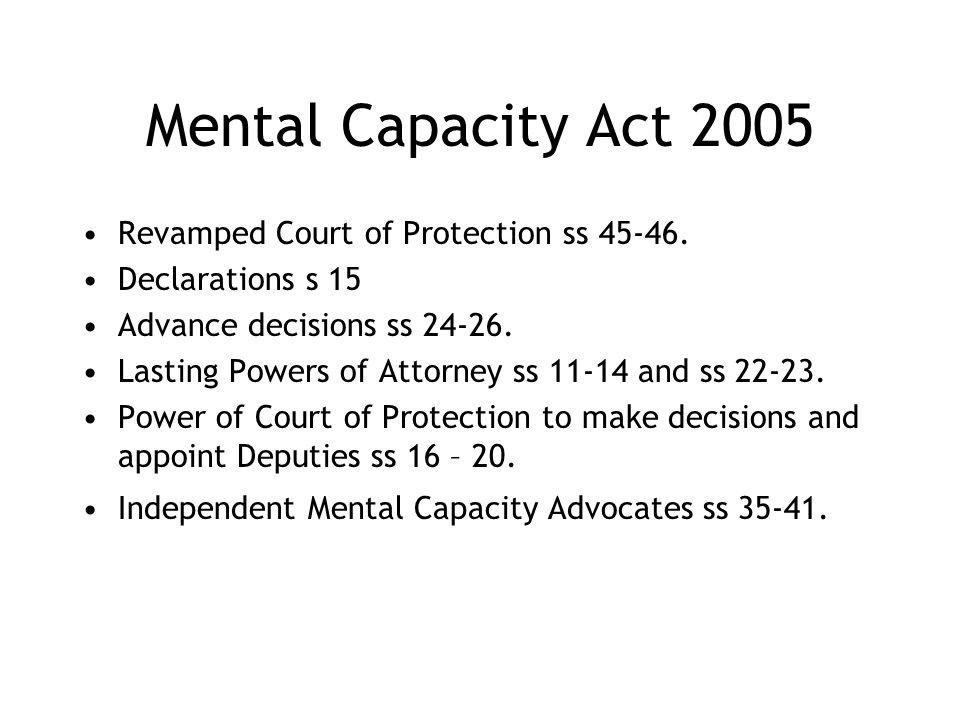 Mental Capacity Act 2005 Revamped Court of Protection ss 45-46. Declarations s 15 Advance decisions ss 24-26. Lasting Powers of Attorney ss 11-14 and