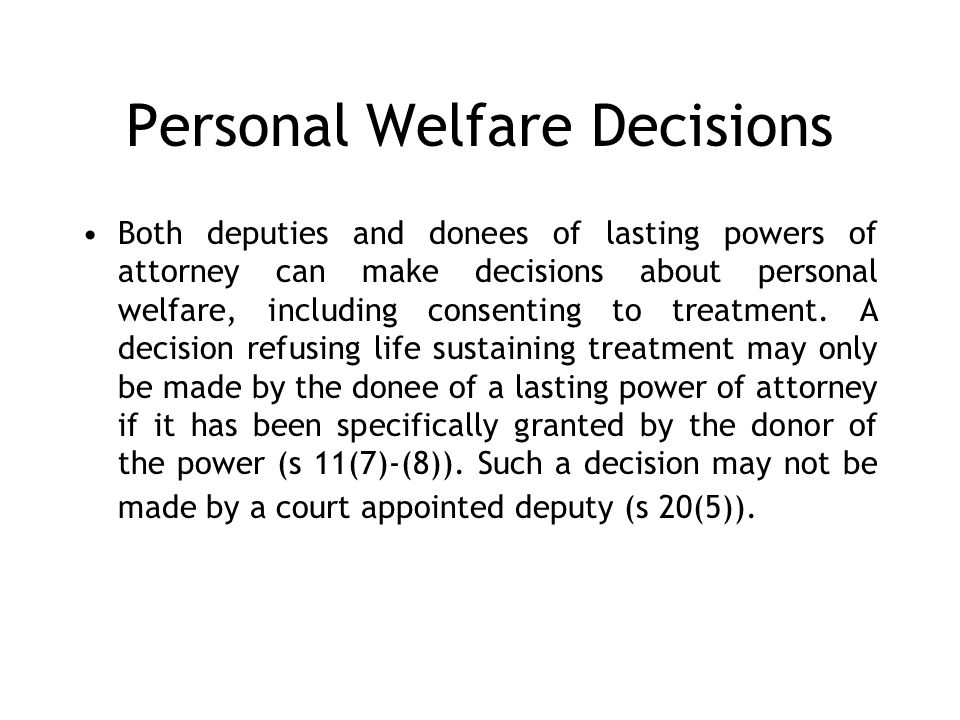 Personal Welfare Decisions Both deputies and donees of lasting powers of attorney can make decisions about personal welfare, including consenting to treatment.
