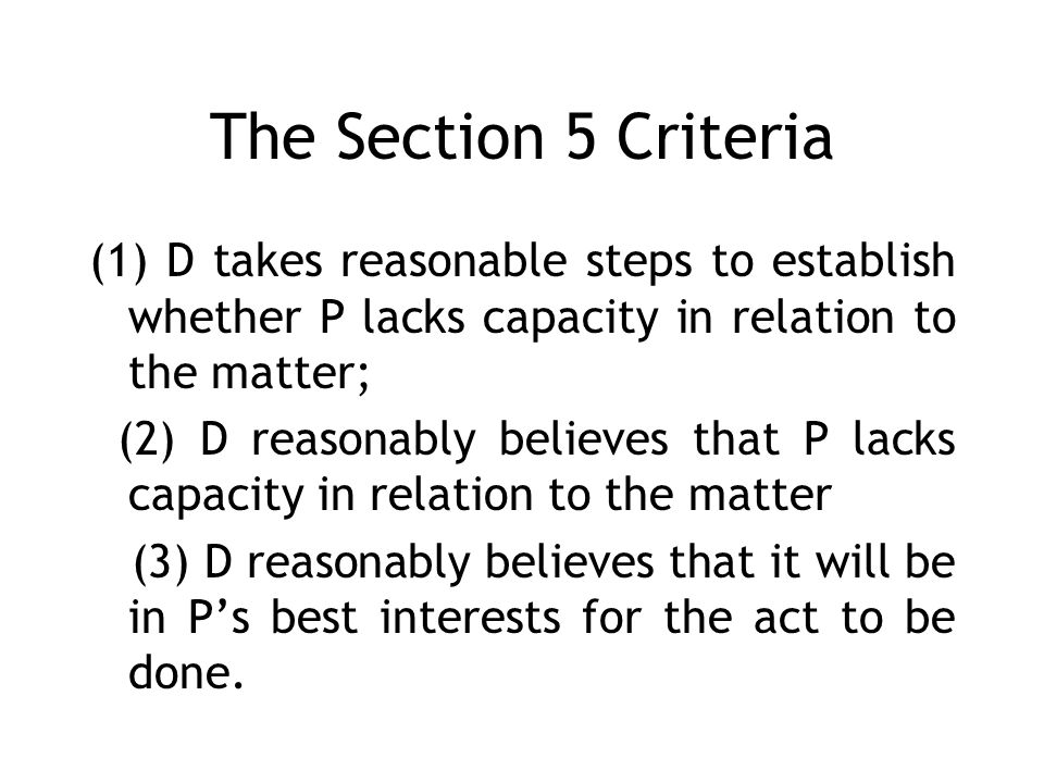 The Section 5 Criteria (1) D takes reasonable steps to establish whether P lacks capacity in relation to the matter; (2) D reasonably believes that P lacks capacity in relation to the matter (3) D reasonably believes that it will be in Ps best interests for the act to be done.