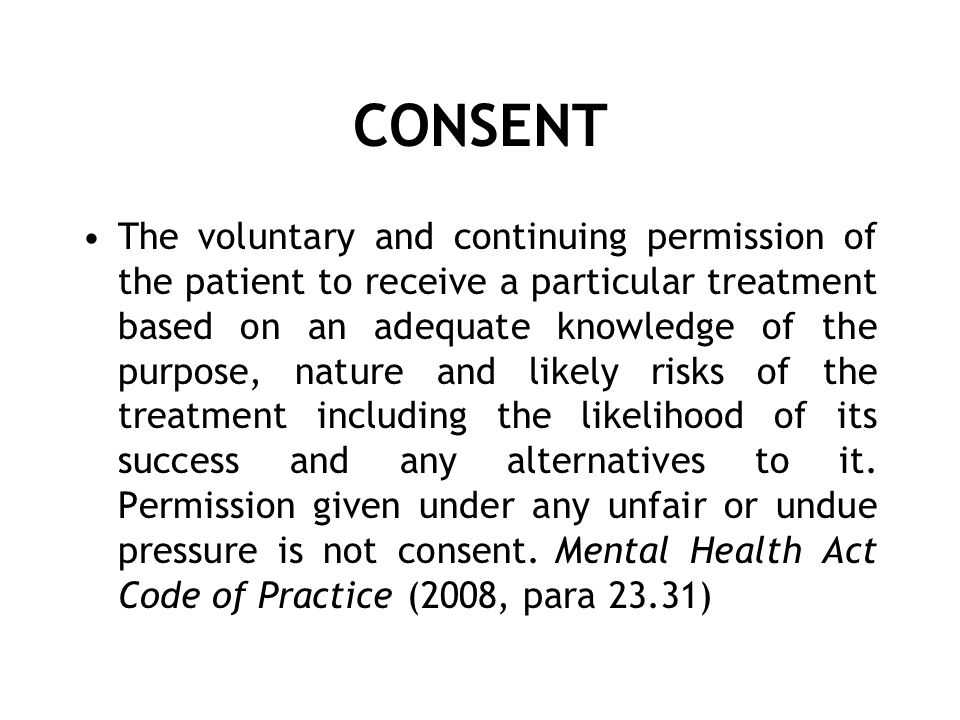 CONSENT The voluntary and continuing permission of the patient to receive a particular treatment based on an adequate knowledge of the purpose, nature and likely risks of the treatment including the likelihood of its success and any alternatives to it.