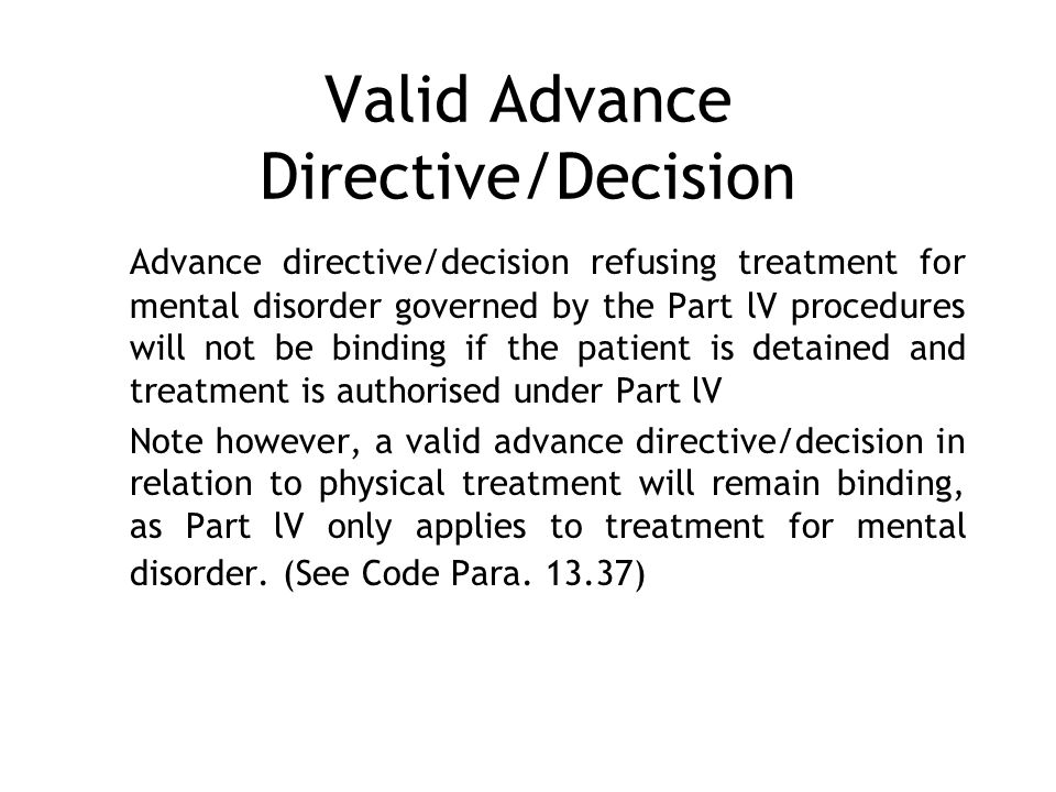 Valid Advance Directive/Decision Advance directive/decision refusing treatment for mental disorder governed by the Part lV procedures will not be binding if the patient is detained and treatment is authorised under Part lV Note however, a valid advance directive/decision in relation to physical treatment will remain binding, as Part lV only applies to treatment for mental disorder.