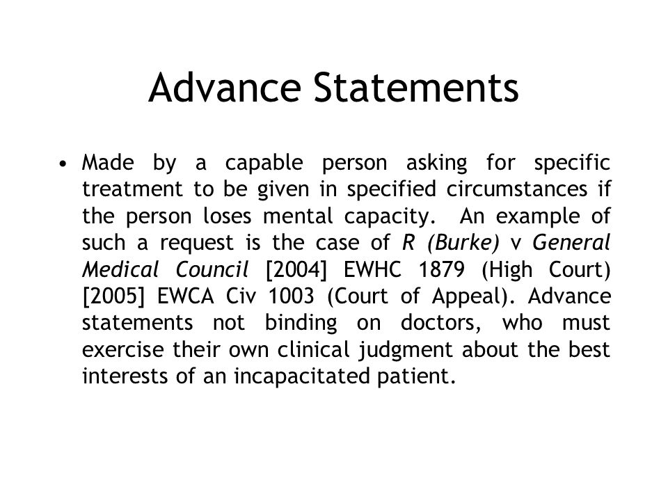 Advance Statements Made by a capable person asking for specific treatment to be given in specified circumstances if the person loses mental capacity.