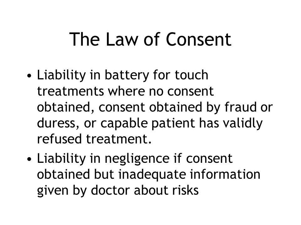 The Law of Consent Liability in battery for touch treatments where no consent obtained, consent obtained by fraud or duress, or capable patient has va