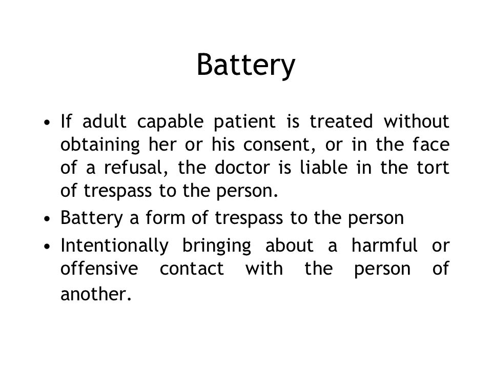 Battery If adult capable patient is treated without obtaining her or his consent, or in the face of a refusal, the doctor is liable in the tort of tre