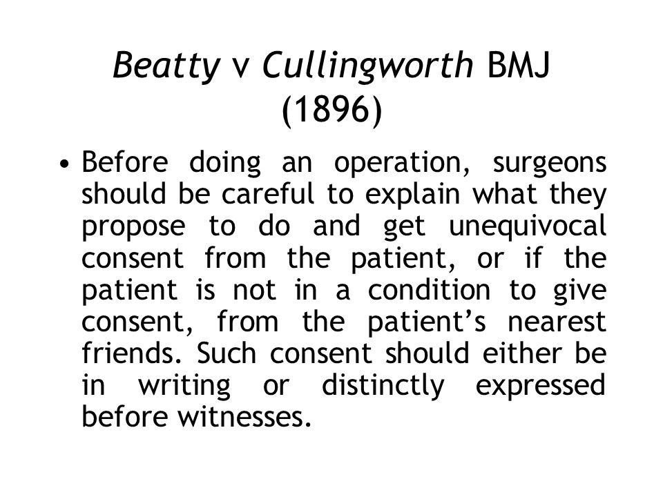 Beatty v Cullingworth BMJ (1896) Before doing an operation, surgeons should be careful to explain what they propose to do and get unequivocal consent from the patient, or if the patient is not in a condition to give consent, from the patients nearest friends.