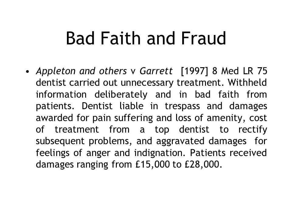 Bad Faith and Fraud Appleton and others v Garrett [1997] 8 Med LR 75 dentist carried out unnecessary treatment. Withheld information deliberately and
