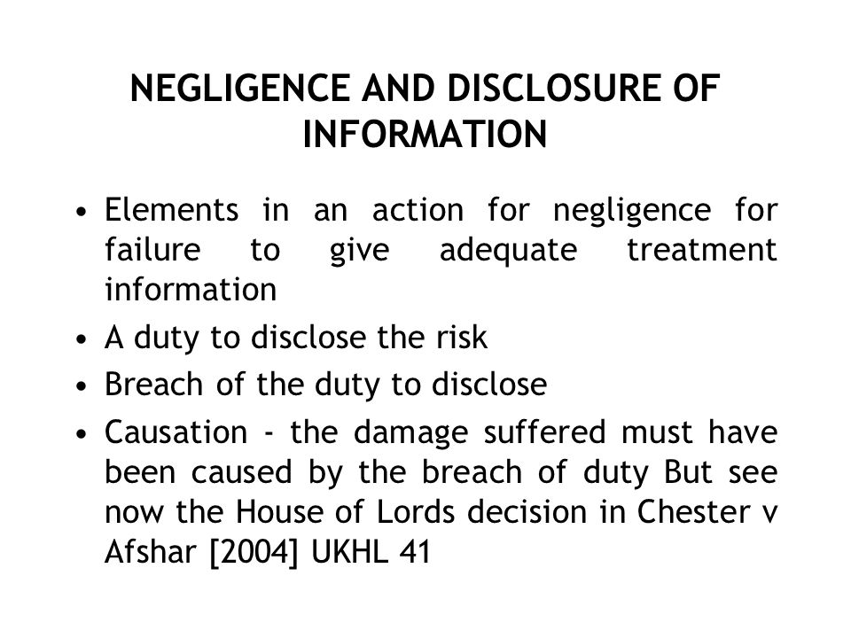 NEGLIGENCE AND DISCLOSURE OF INFORMATION Elements in an action for negligence for failure to give adequate treatment information A duty to disclose th