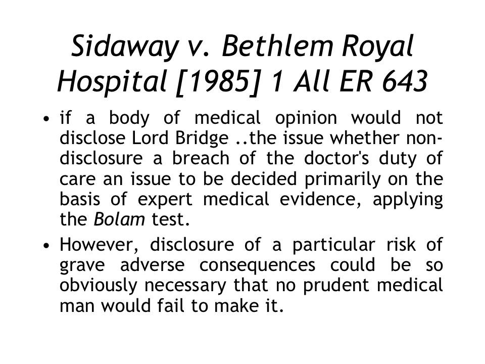 Sidaway v. Bethlem Royal Hospital [1985] 1 All ER 643 if a body of medical opinion would not disclose Lord Bridge..the issue whether non- disclosure a